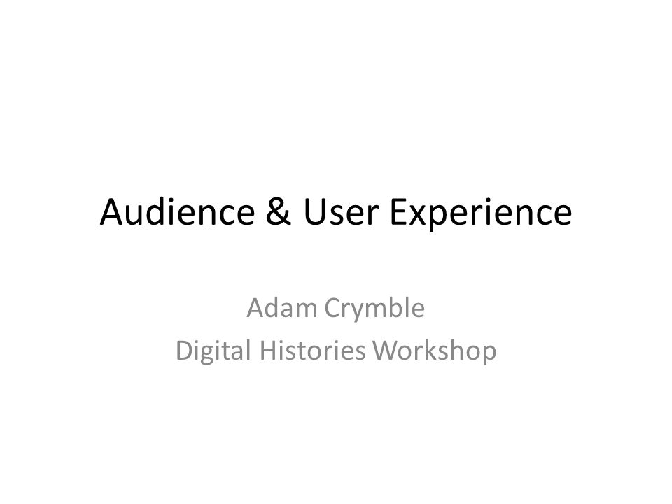 Audience & User Experience Adam Crymble Digital Histories Workshop