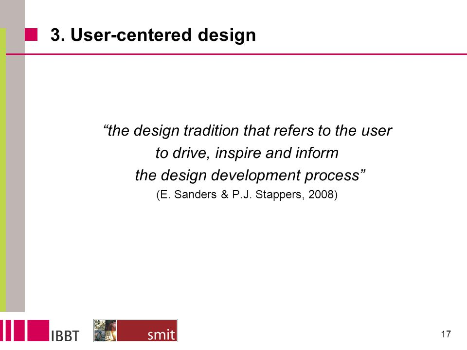 "3. User-centered design ""the design tradition that refers to the user to drive, inspire and inform the design development process"" (E. Sanders & P.J."