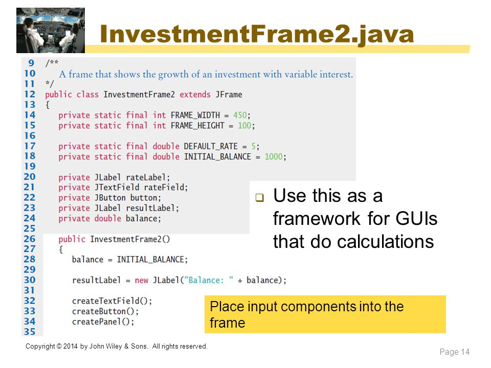 InvestmentFrame2.java Copyright © 2014 by John Wiley & Sons. All rights reserved. Page 14 Place input components into the frame  Use this as a framew