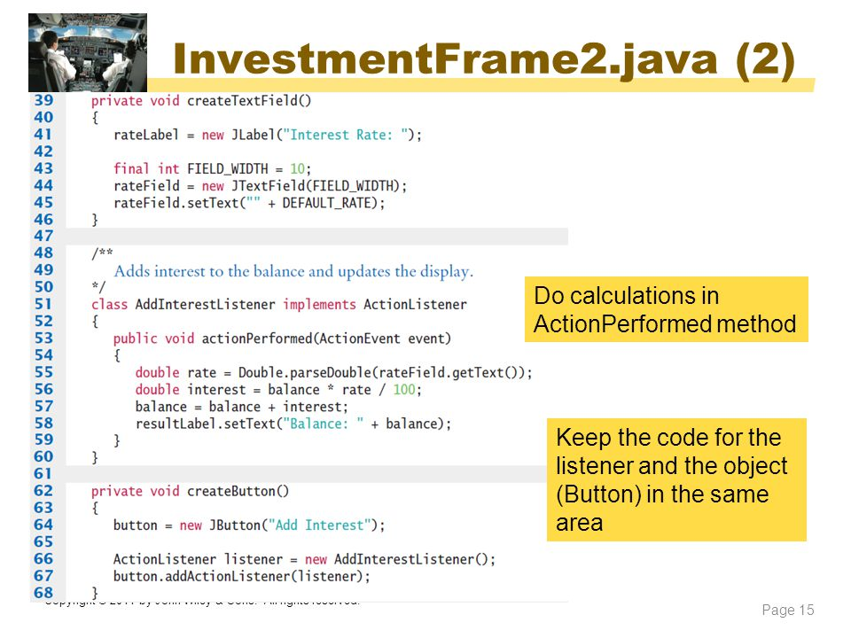 InvestmentFrame2.java (2) Copyright © 2014 by John Wiley & Sons. All rights reserved. Page 15 Do calculations in ActionPerformed method Keep the code