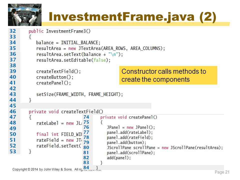 InvestmentFrame.java (2) Copyright © 2014 by John Wiley & Sons. All rights reserved. Page 21 Constructor calls methods to create the components
