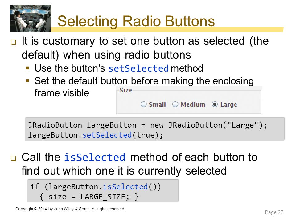 Selecting Radio Buttons  It is customary to set one button as selected (the default) when using radio buttons  Use the button's setSelected method 