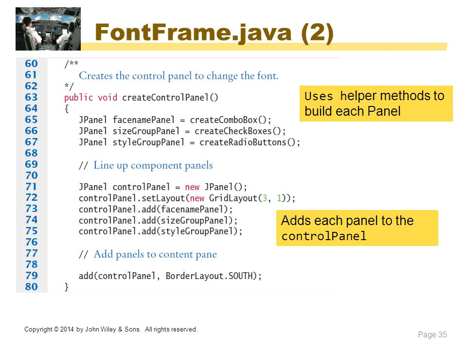 FontFrame.java (2) Copyright © 2014 by John Wiley & Sons. All rights reserved. Page 35 Adds each panel to the controlPanel Uses h elper methods to bui