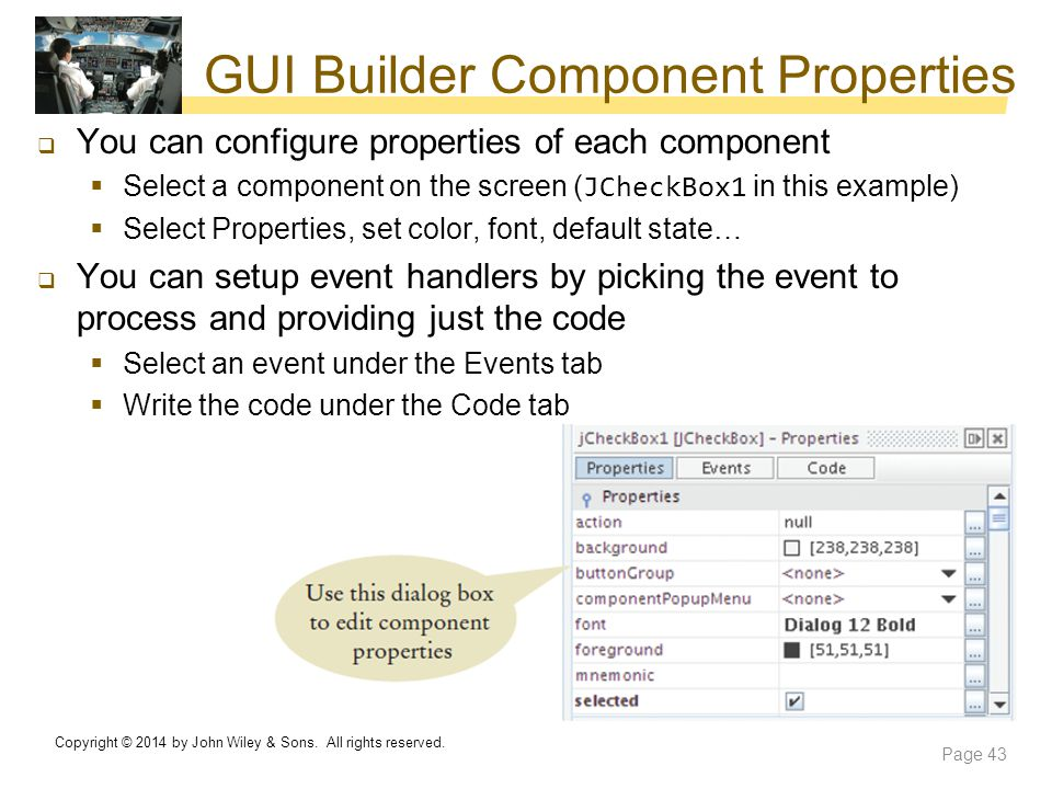 GUI Builder Component Properties  You can configure properties of each component  Select a component on the screen ( JCheckBox1 in this example)  S
