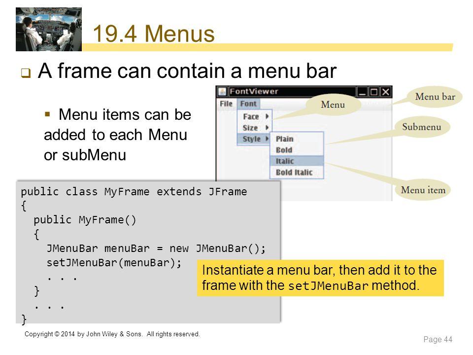 19.4 Menus  A frame can contain a menu bar  Menu items can be added to each Menu or subMenu public class MyFrame extends JFrame { public MyFrame() {