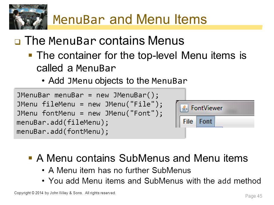 MenuBar and Menu Items  The MenuBar contains Menus  The container for the top-level Menu items is called a MenuBar Add JMenu objects to the MenuBar