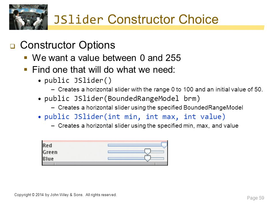 JSlider Constructor Choice  Constructor Options  We want a value between 0 and 255  Find one that will do what we need: public JSlider() –Creates a