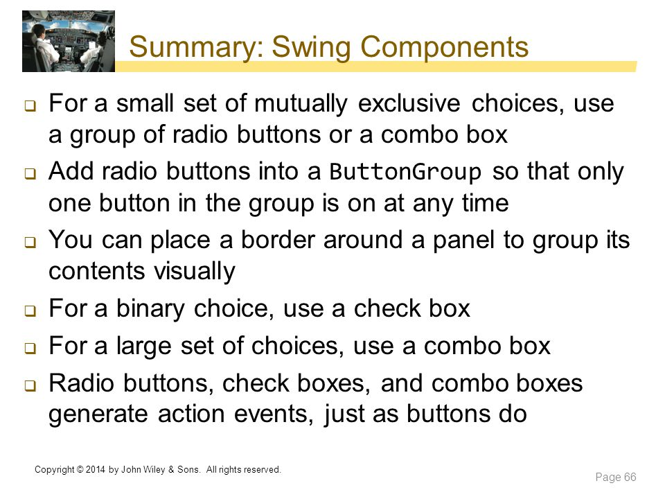 Summary: Swing Components  For a small set of mutually exclusive choices, use a group of radio buttons or a combo box  Add radio buttons into a Butt