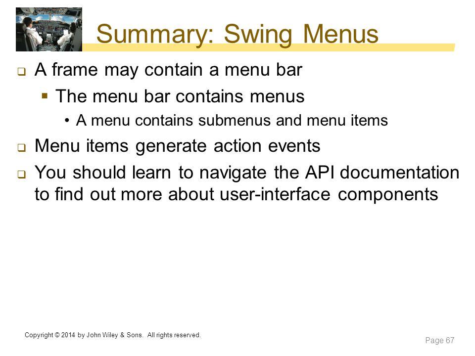 Summary: Swing Menus  A frame may contain a menu bar  The menu bar contains menus A menu contains submenus and menu items  Menu items generate acti
