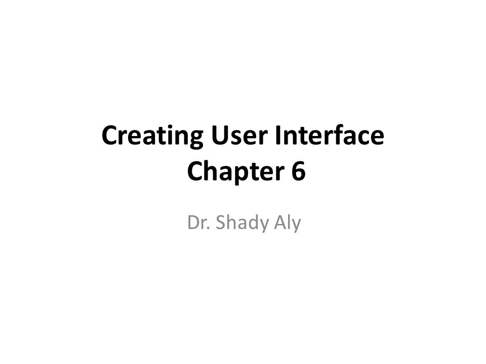 Creating User Interface Chapter 6 Dr. Shady Aly