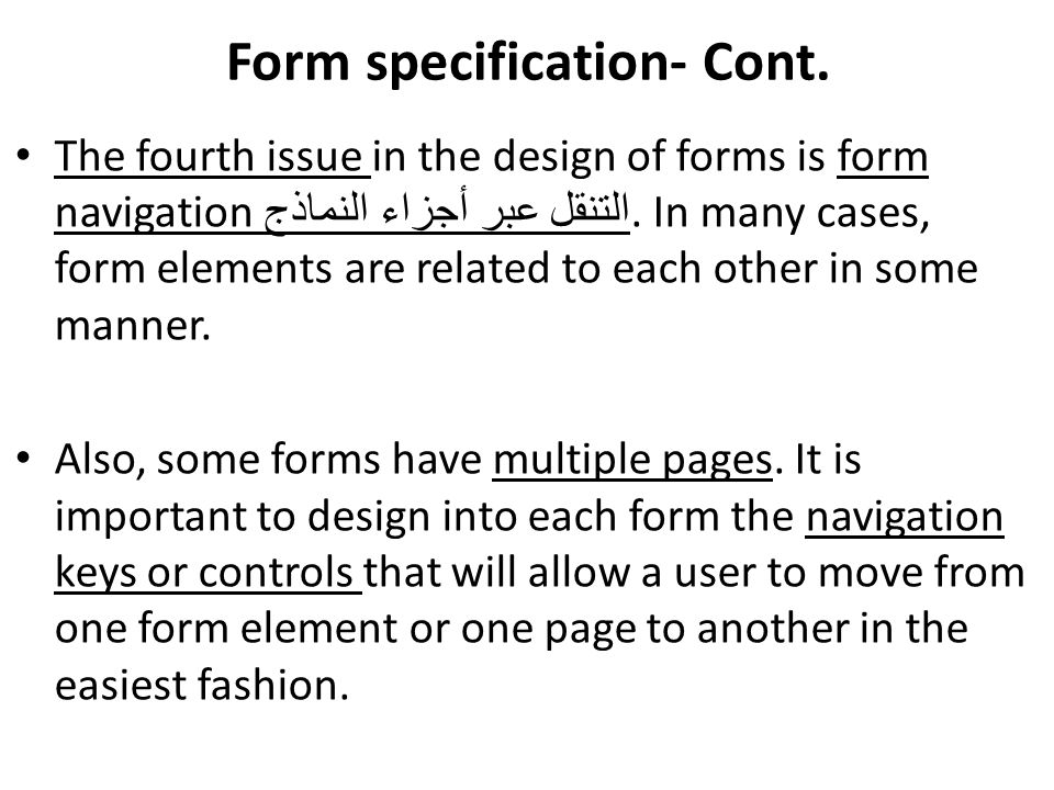 Form specification- Cont. The fourth issue in the design of forms is form navigation التنقل عبر أجزاء النماذج. In many cases, form elements are relate