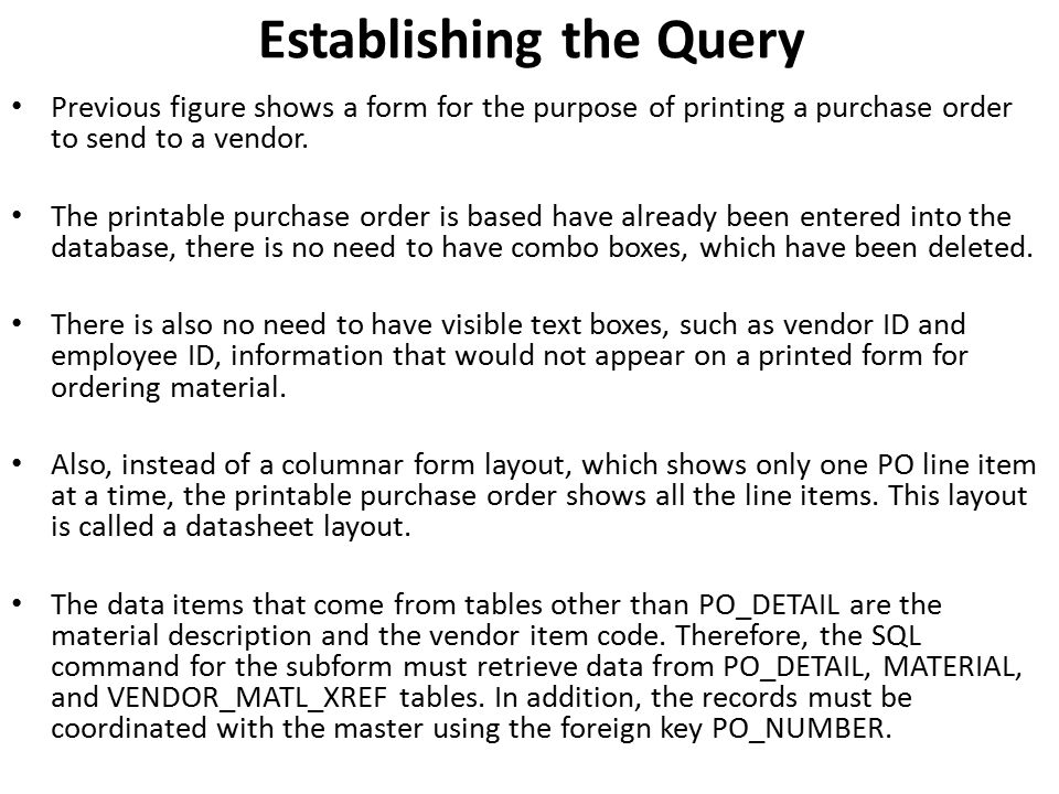 Establishing the Query Previous figure shows a form for the purpose of printing a purchase order to send to a vendor. The printable purchase order is