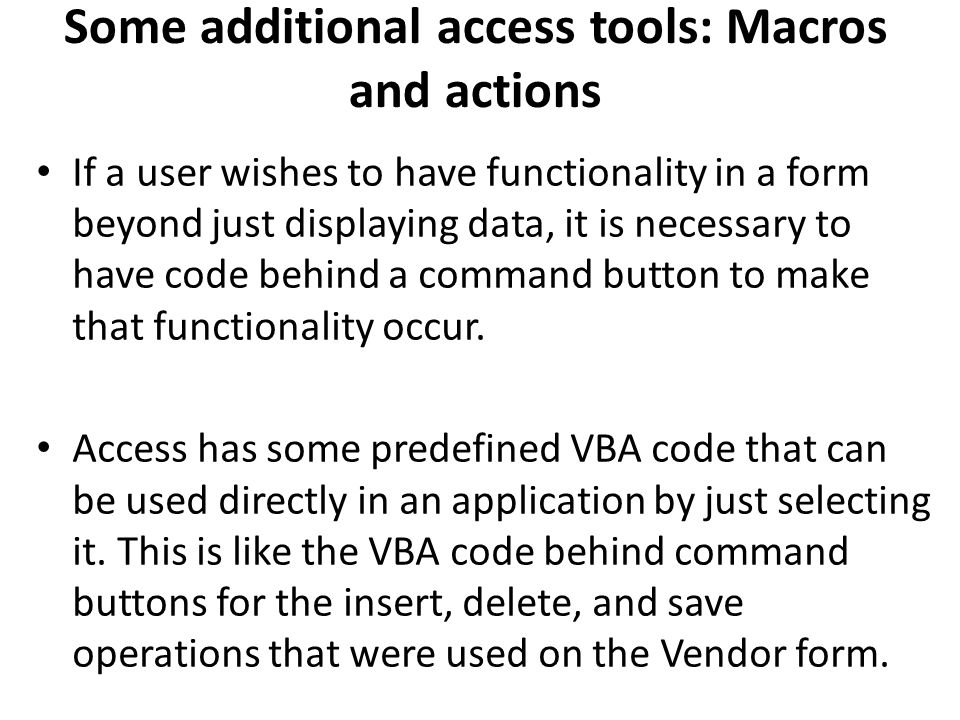 Some additional access tools: Macros and actions If a user wishes to have functionality in a form beyond just displaying data, it is necessary to have