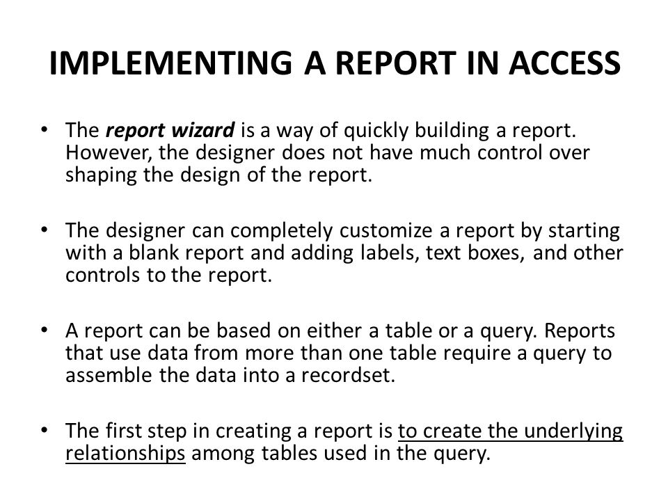 IMPLEMENTING A REPORT IN ACCESS The report wizard is a way of quickly building a report. However, the designer does not have much control over shaping