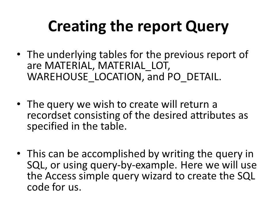 Creating the report Query The underlying tables for the previous report of are MATERIAL, MATERIAL_LOT, WAREHOUSE_LOCATION, and PO_DETAIL. The query we