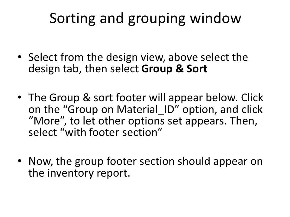 Sorting and grouping window Select from the design view, above select the design tab, then select Group & Sort The Group & sort footer will appear bel