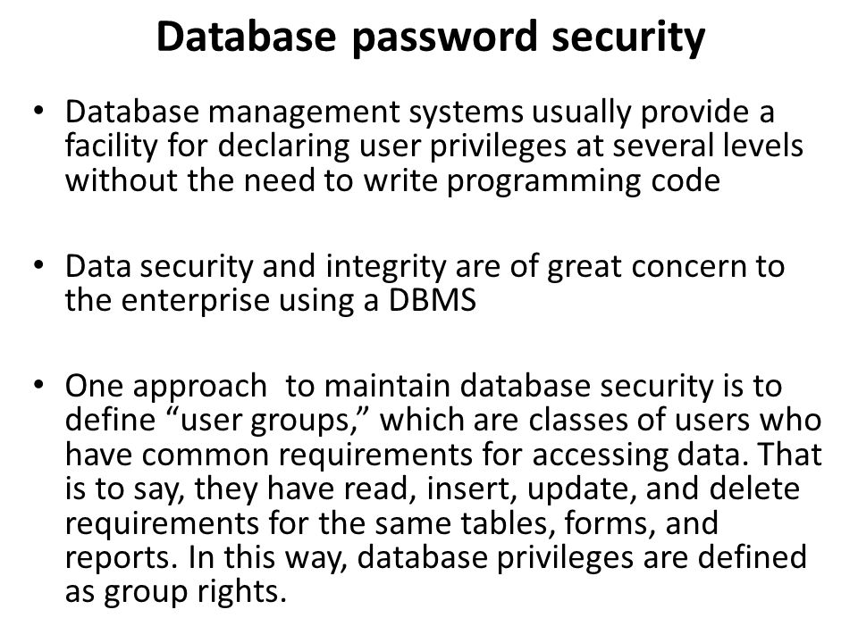 Database password security Database management systems usually provide a facility for declaring user privileges at several levels without the need to