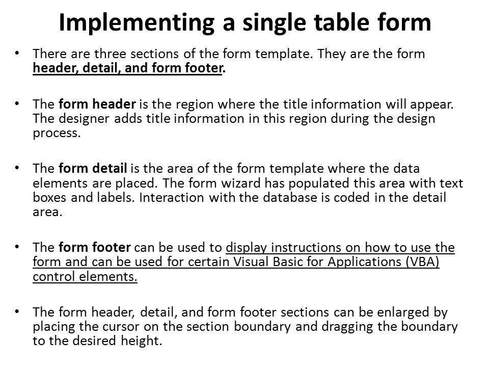 Implementing a single table form There are three sections of the form template. They are the form header, detail, and form footer. The form header is