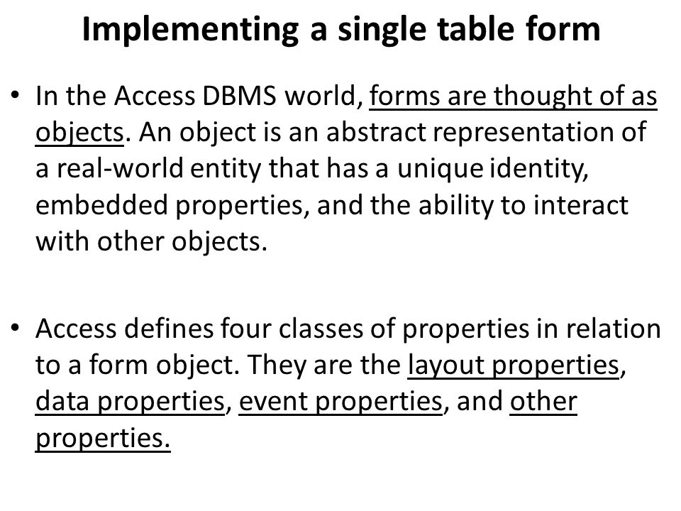 Implementing a single table form In the Access DBMS world, forms are thought of as objects. An object is an abstract representation of a real-world en