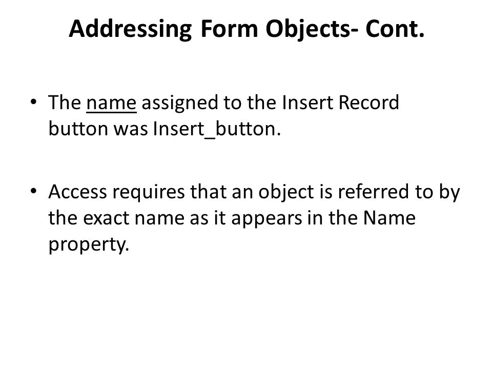 Addressing Form Objects- Cont. The name assigned to the Insert Record button was Insert_button. Access requires that an object is referred to by the e