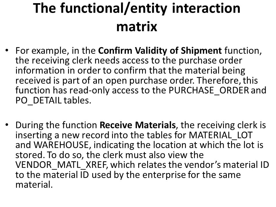 The functional/entity interaction matrix For example, in the Confirm Validity of Shipment function, the receiving clerk needs access to the purchase o