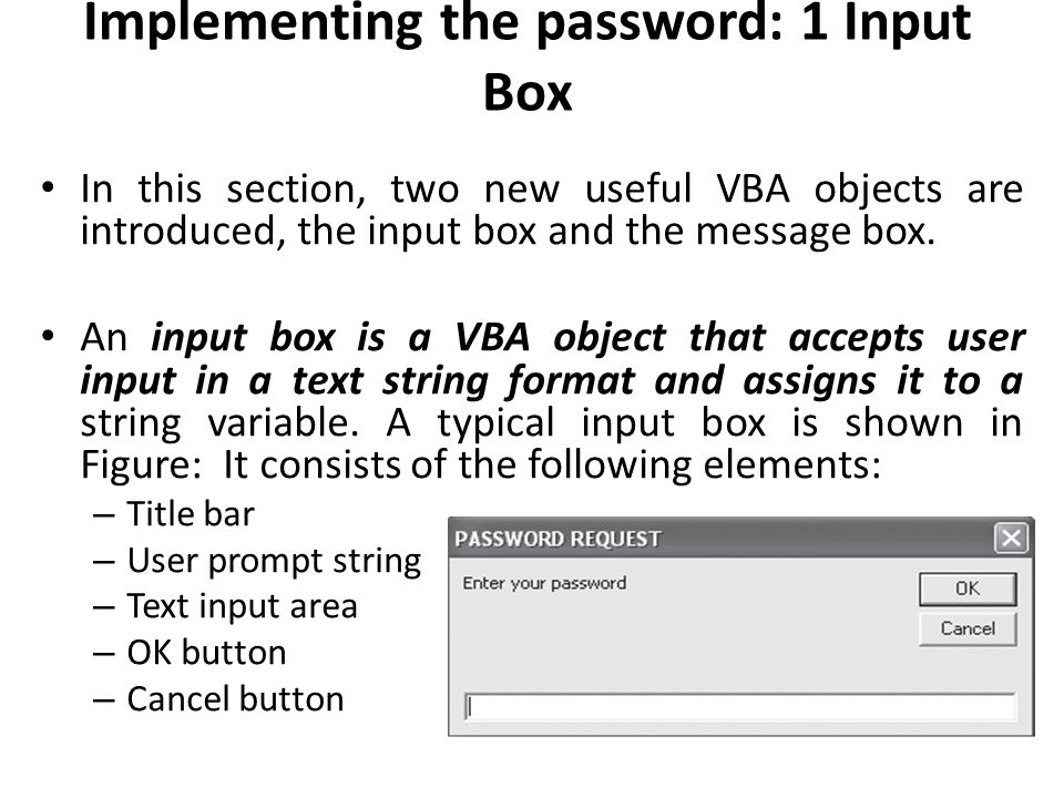 Implementing the password: 1 Input Box In this section, two new useful VBA objects are introduced, the input box and the message box. An input box is