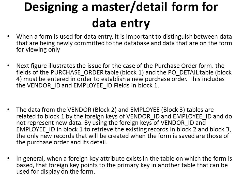 Designing a master/detail form for data entry When a form is used for data entry, it is important to distinguish between data that are being newly com