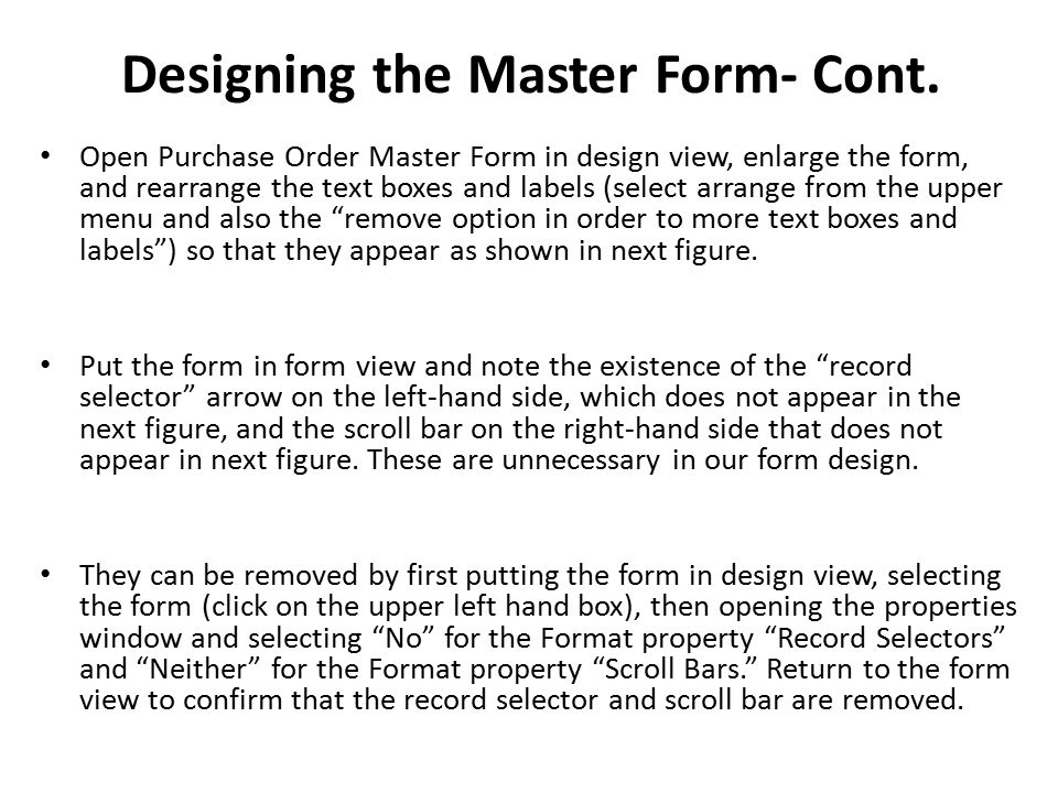 Designing the Master Form- Cont. Open Purchase Order Master Form in design view, enlarge the form, and rearrange the text boxes and labels (select arr