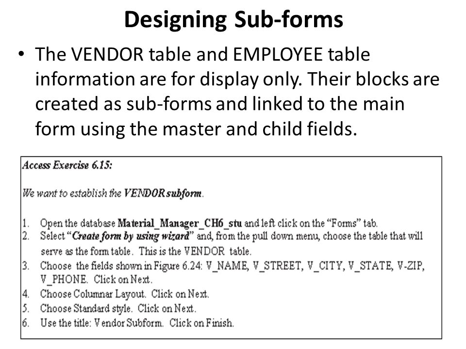 Designing Sub-forms The VENDOR table and EMPLOYEE table information are for display only. Their blocks are created as sub-forms and linked to the main