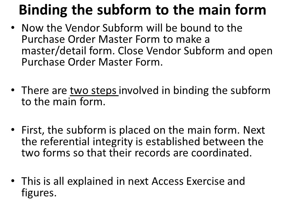 Binding the subform to the main form Now the Vendor Subform will be bound to the Purchase Order Master Form to make a master/detail form. Close Vendor