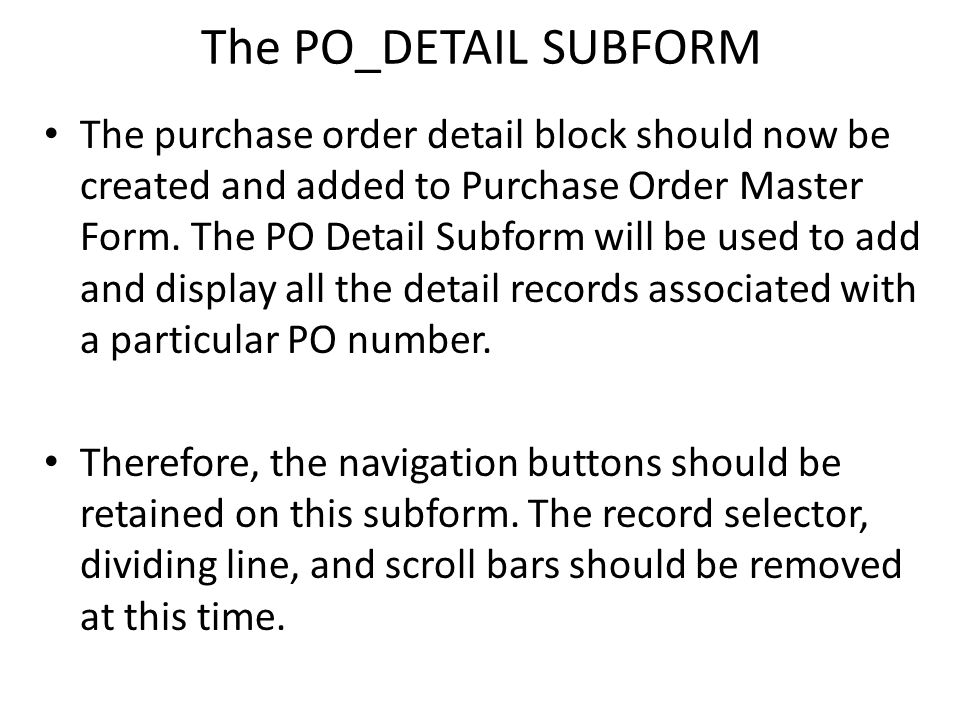 The PO_DETAIL SUBFORM The purchase order detail block should now be created and added to Purchase Order Master Form. The PO Detail Subform will be use