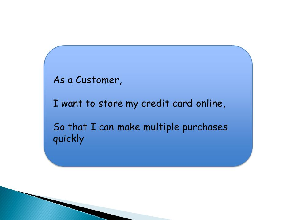 As a Customer, I want to store my credit card online, So that I can make multiple purchases quickly As a Customer, I want to store my credit card online, So that I can make multiple purchases quickly