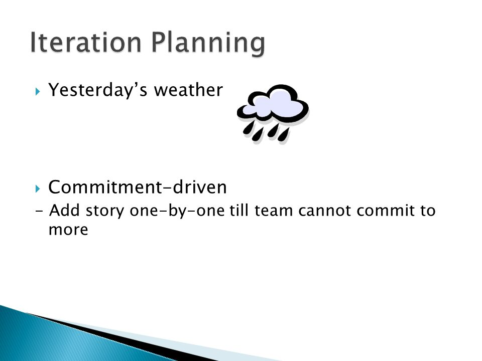  Yesterday's weather  Commitment-driven - Add story one-by-one till team cannot commit to more
