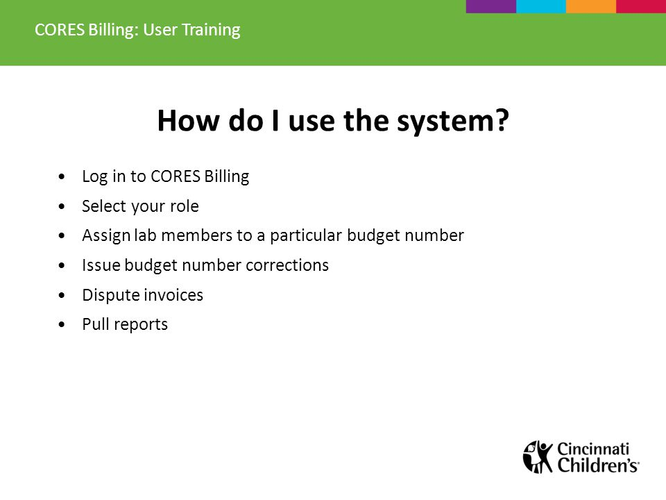 Options available to you in CORES Billing: Log in to CORES Billing Select your role Investigators: assign lab members to a particular budget number Issue budget number corrections Dispute invoices Pull reports CORES Billing: User Training