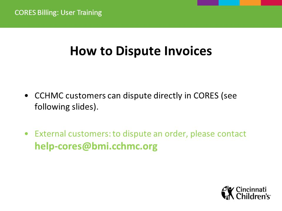 How to Dispute Invoices CCHMC customers can dispute directly in CORES (see following slides). External customers: to dispute an order, please contact