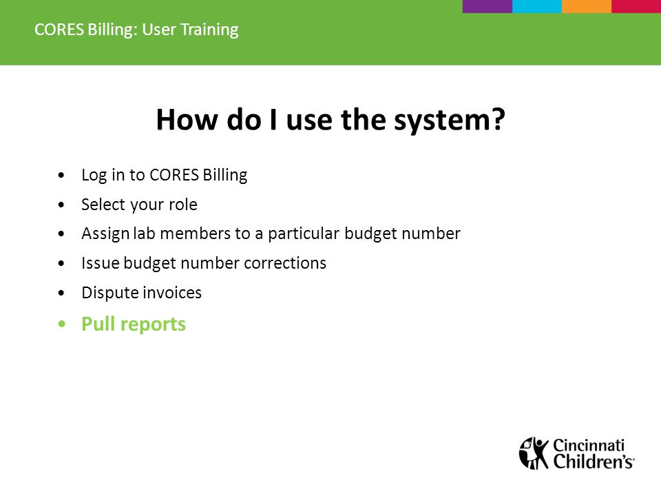 How do I use the system? Log in to CORES Billing Select your role Assign lab members to a particular budget number Issue budget number corrections Dis