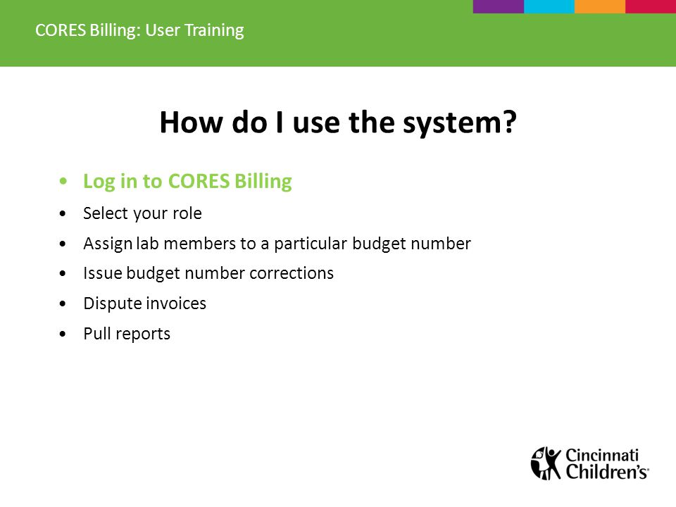 Logging in to CORES Billing Log in to CORES Billing using your CCHMC, UC or external* credentials: https://cores-cchmc.mis.vanderbilt.edu  External users: *log-in credentials will be emailed to you when your account is created.
