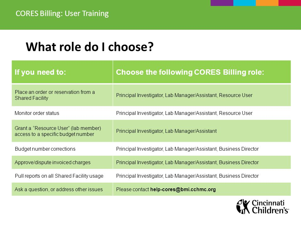 If you need to:Choose the following CORES Billing role: Place an order or reservation from a Shared Facility Principal Investigator, Lab Manager/Assis