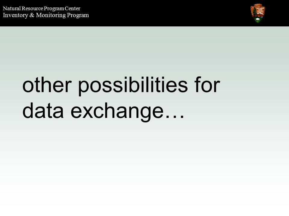 Natural Resource Program Center Inventory & Monitoring Program other possibilities for data exchange…