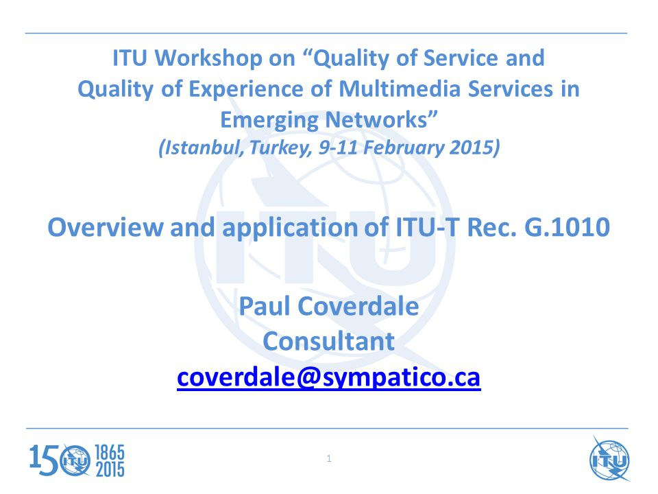 ITU Workshop on Quality of Service and Quality of Experience of Multimedia Services in Emerging Networks (Istanbul, Turkey, 9-11 February 2015) Overview and application of ITU-T Rec.