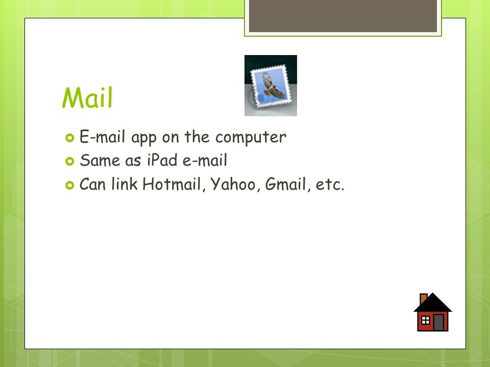 Mail  E-mail app on the computer  Same as iPad e-mail  Can link Hotmail, Yahoo, Gmail, etc.