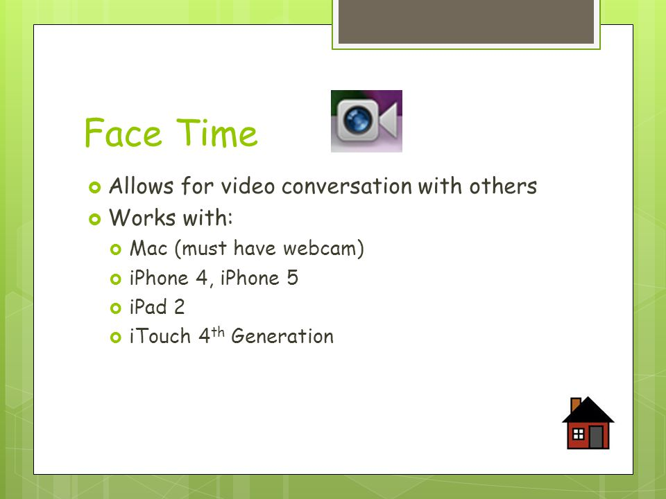 Face Time  Allows for video conversation with others  Works with:  Mac (must have webcam)  iPhone 4, iPhone 5  iPad 2  iTouch 4 th Generation