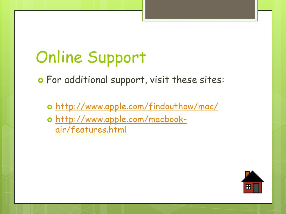 Online Support  For additional support, visit these sites:  http://www.apple.com/findouthow/mac/ http://www.apple.com/findouthow/mac/  http://www.apple.com/macbook- air/features.html http://www.apple.com/macbook- air/features.html