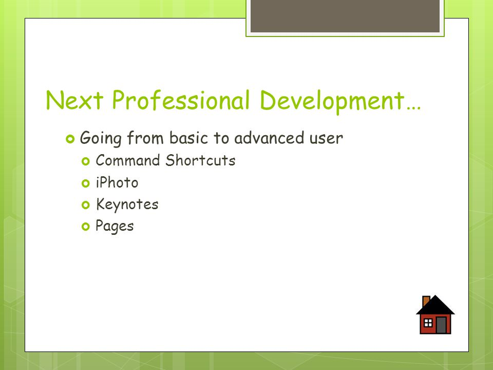 Next Professional Development…  Going from basic to advanced user  Command Shortcuts  iPhoto  Keynotes  Pages