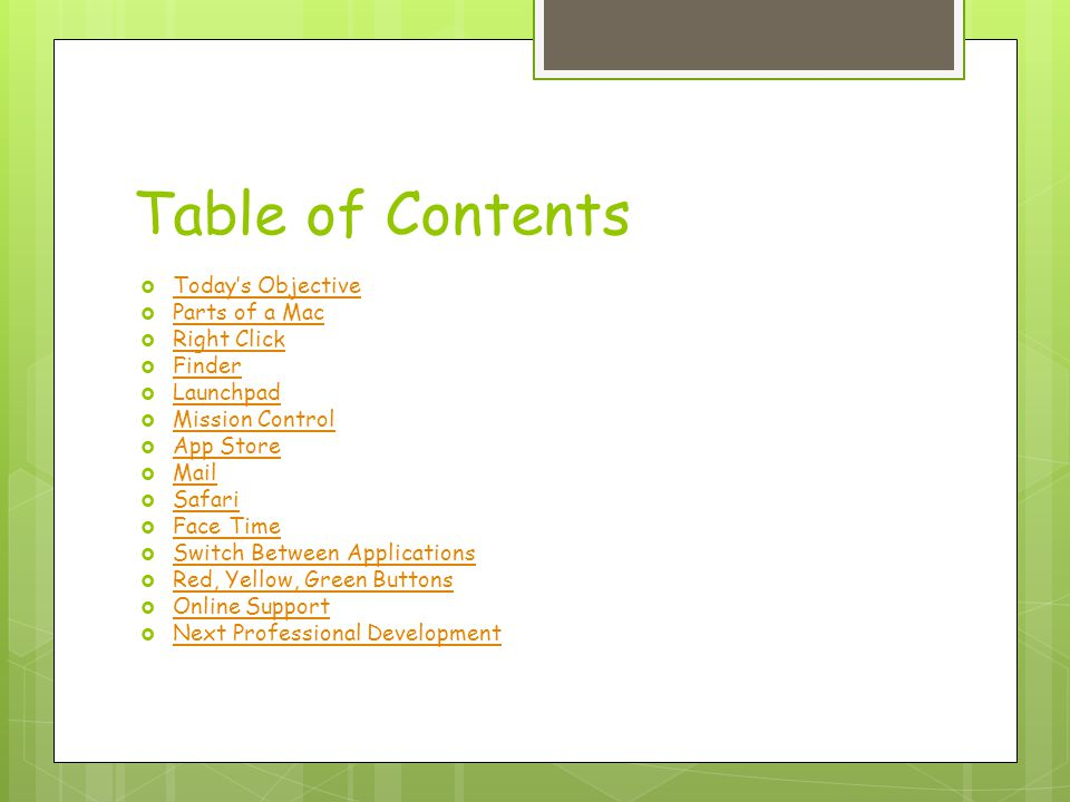Table of Contents  Today's Objective Today's Objective  Parts of a Mac Parts of a Mac  Right Click Right Click  Finder Finder  Launchpad Launchpad  Mission Control Mission Control  App Store App Store  Mail Mail  Safari Safari  Face Time Face Time  Switch Between Applications Switch Between Applications  Red, Yellow, Green Buttons Red, Yellow, Green Buttons  Online Support Online Support  Next Professional Development Next Professional Development
