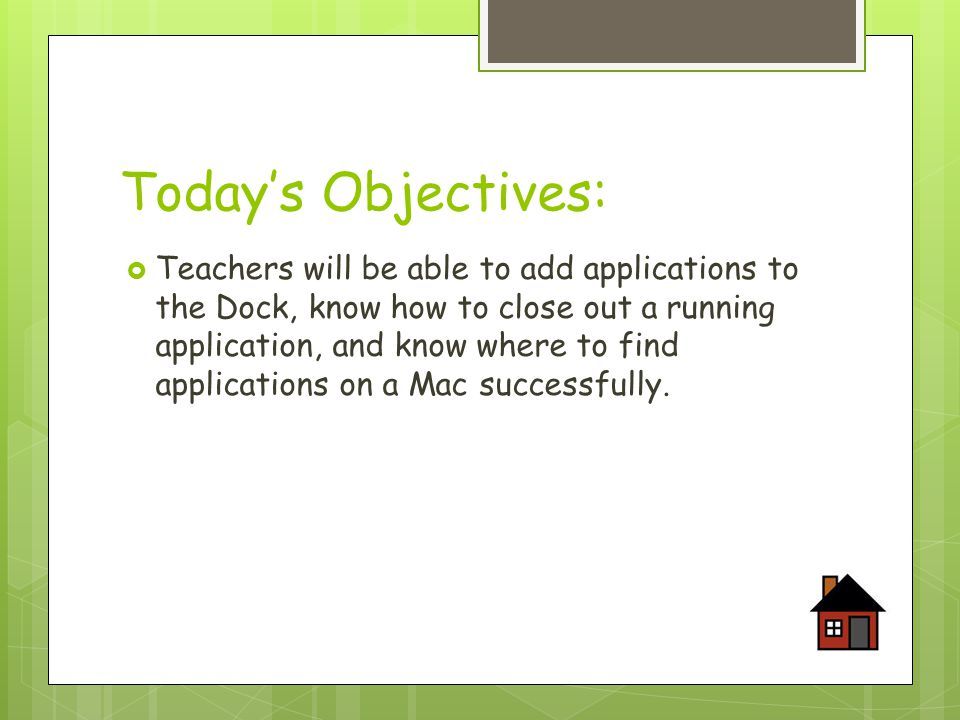 Today's Objectives:  Teachers will be able to add applications to the Dock, know how to close out a running application, and know where to find applications on a Mac successfully.