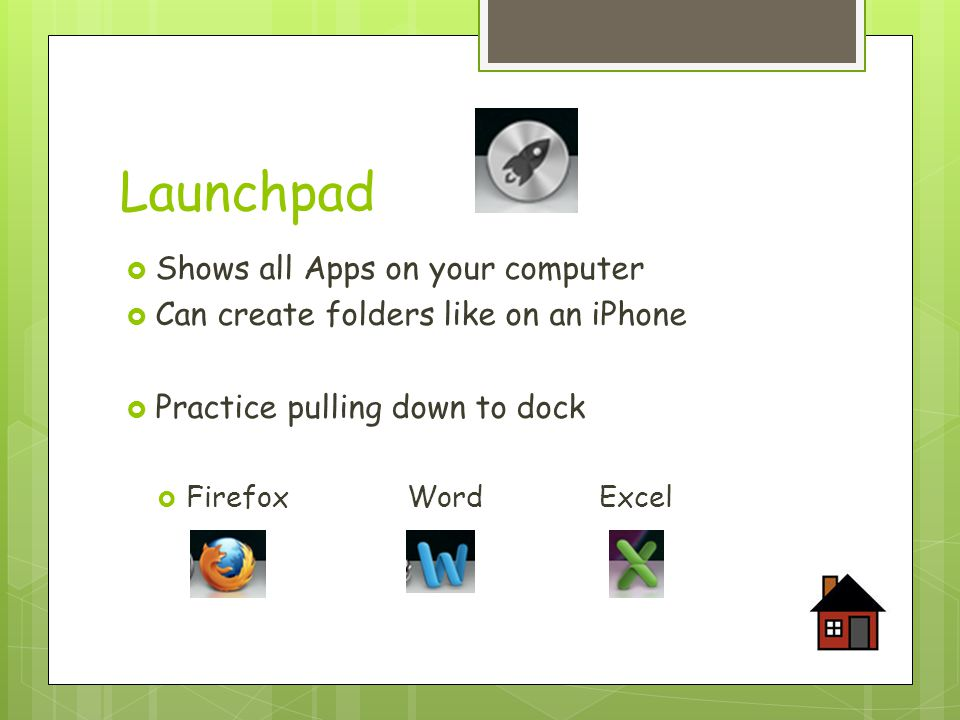 Launchpad  Shows all Apps on your computer  Can create folders like on an iPhone  Practice pulling down to dock  FirefoxWordExcel