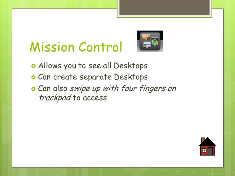 Mission Control  Allows you to see all Desktops  Can create separate Desktops  Can also swipe up with four fingers on trackpad to access
