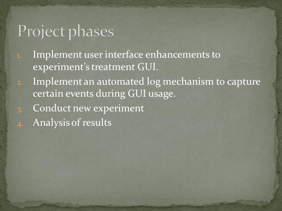 1. Implement user interface enhancements to experiment's treatment GUI. 2. Implement an automated log mechanism to capture certain events during GUI u