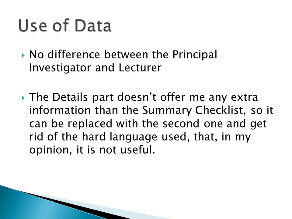  No difference between the Principal Investigator and Lecturer  The Details part doesn't offer me any extra information than the Summary Checklist, so it can be replaced with the second one and get rid of the hard language used, that, in my opinion, it is not useful.